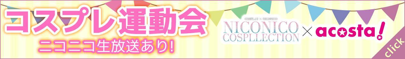【コスプレ運動会】niconico cospllection × acosta!ニコニコ生放送あり!