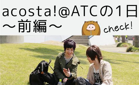 acosta!@ATCの1日〜前編〜