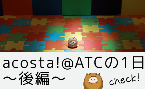 acosta!@ATCの1日〜後編〜